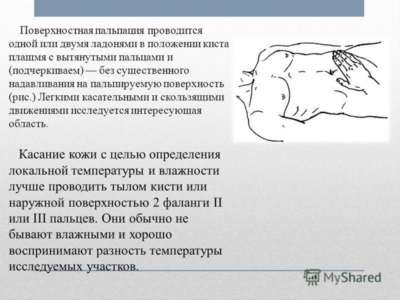 Поверхностная пальпация проводится одной или двумя ладонями в положении киста плашмя с вытянутыми пальцами и (подчеркиваем) без существенного надавливания на пальпируемую поверхность (рис.) Легкими касательными и скользящими движениями исследуется ин