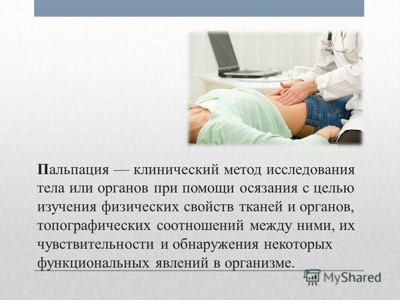 Пальпация клинический метод исследования тела или органов при помощи осязания с целью изучения физических свойств тканей и органов, топографических соотношений между ними, их чувствительности и обнаружения некоторых функциональных явлений в организме