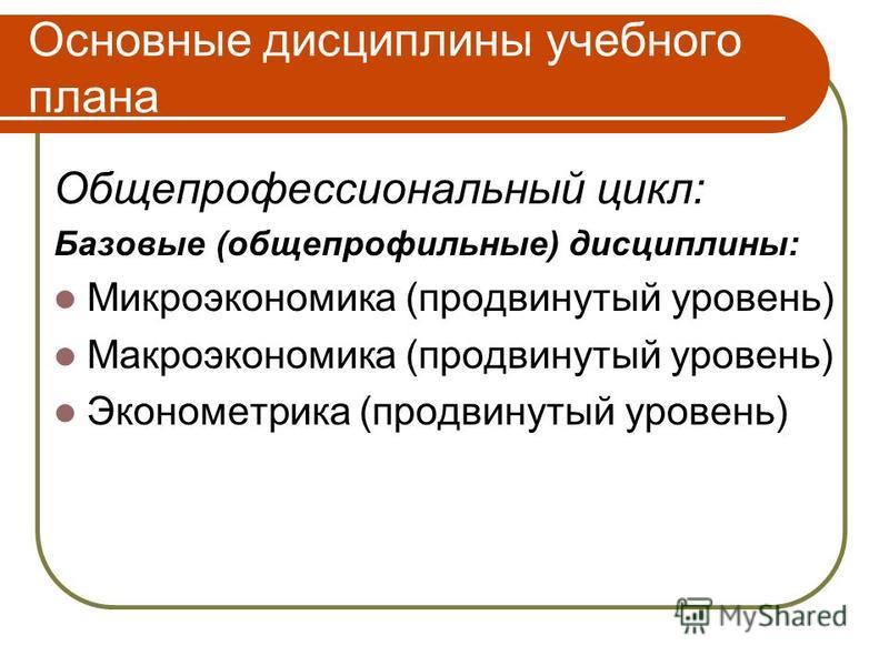 Основные дисциплины учебного плана Общепрофессиональный цикл: Базовые (общепрофильные) дисциплины: Микроэкономика (продвинутый уровень) Макроэкономика (продвинутый уровень) Эконометрика (продвинутый уровень)