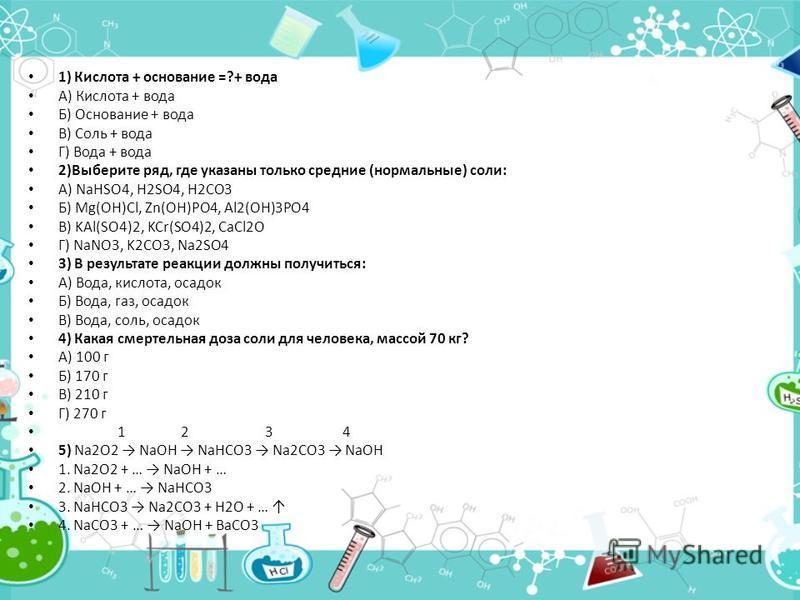 1) Кислота + основание =?+ вода А) Кислота + вода Б) Основание + вода В) Соль + вода Г) Вода + вода 2)Выберите ряд, где указаны только средние (нормальные) соли: А) NaHSO4, H2SO4, H2CO3 Б) Mg(OH)Cl, Zn(OH)PO4, Al2(OH)3PO4 В) KAl(SO4)2, KCr(SO4)2, CaC