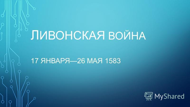 Л ИВОНСКАЯ ВОЙНА 17 ЯНВАРЯ26 МАЯ 1583