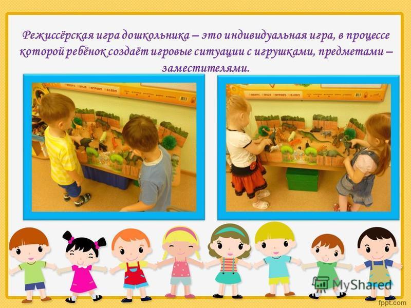 Режиссёрская игра дошкольника – это индивидуальная игра, в процессе которой ребёнок создаёт игровые ситуации с игрушками, предметами – заместителями.