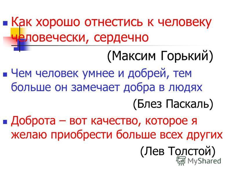 Как хорошо отнестись к человеку человечески, сердечно (Максим Горький) Чем человек умнее и добрей, тем больше он замечает добра в людях (Блез Паскаль) Доброта – вот качество, которое я желаю приобрести больше всех других (Лев Толстой)