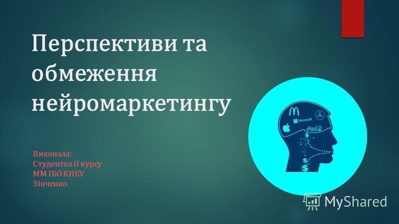 Перспективи та обмеження нейромаркетингу Виконала: Студентка ІІ курсу ММ ІБО КНЕУ Зінченко