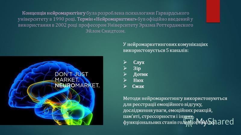 Концепція нейромаркетінгу була розроблена психологами Гарвардського університету в 1990 році. Термін «Нейромаркетинг» був офіційно введений у використання в 2002 році професором Університету Эразма Роттердамского Эйлом Смидтсом. У нейромаркетингових