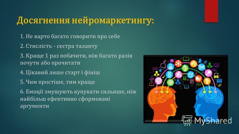 Досягнення нейромаркетингу: 1. Не варто багато говорити про себе 2. Стислість - сестра таланту 3. Краще 1 раз побачити, ніж багато разів почути або прочитати 4. Цікавий лише старт і фініш 5. Чим простіше, тим краще 6. Емоції змушують купувати сильнше