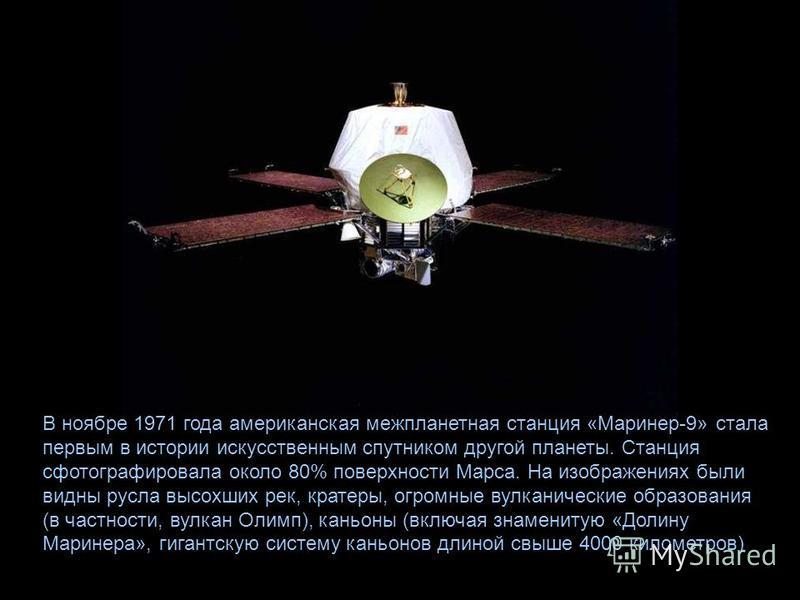 В ноябре 1971 года американская межпланетная станция «Маринер-9» стала первым в истории искусственным спутником другой планеты. Станция сфотографировала около 80% поверхности Марса. На изображениях были видны русла высохших рек, кратеры, огромные вул