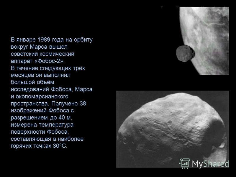 В январе 1989 года на орбиту вокруг Марса вышел советский космический аппарат «Фобос-2». В течение следующих трёх месяцев он выполнил большой объём исследований Фобоса, Марса и около марсианского пространства. Получено 38 изображений Фобоса с разреше
