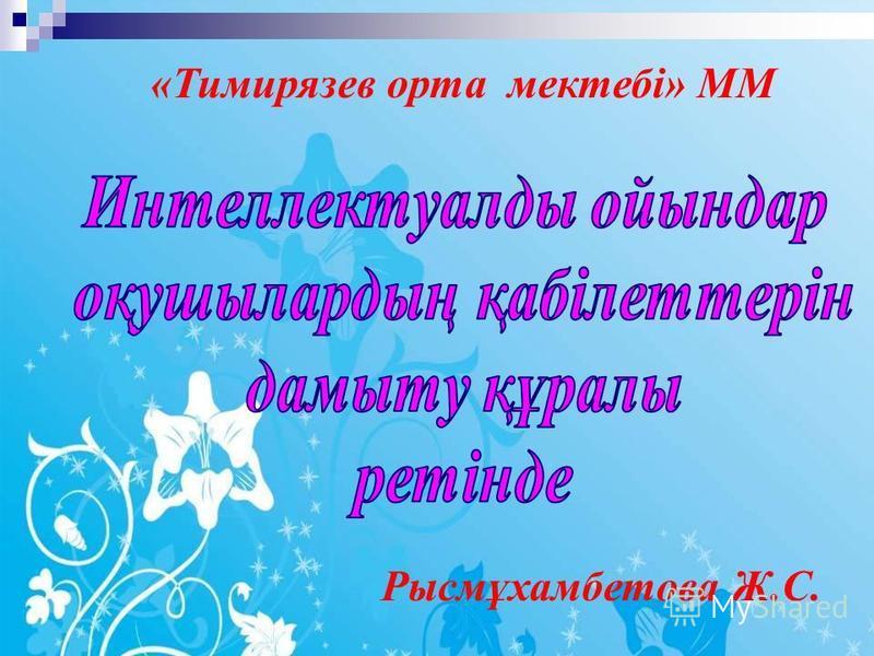 «Тимирязев орта мектебі» ММ Рысмұхамбетова Ж.С.