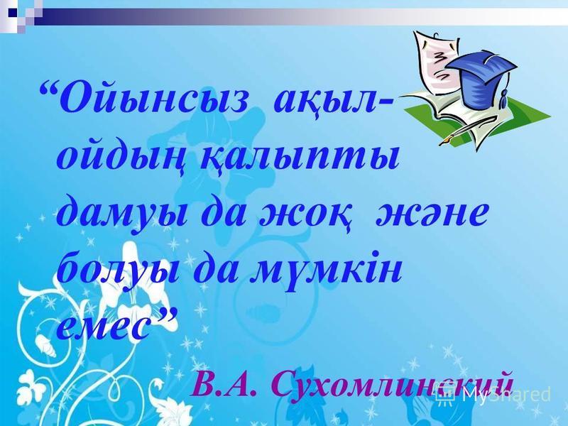 Ойынсыз ақыл- ойдың қалыпты дамуы да жоқ және болуы да мүмкін емес В.А. Сухомлинский