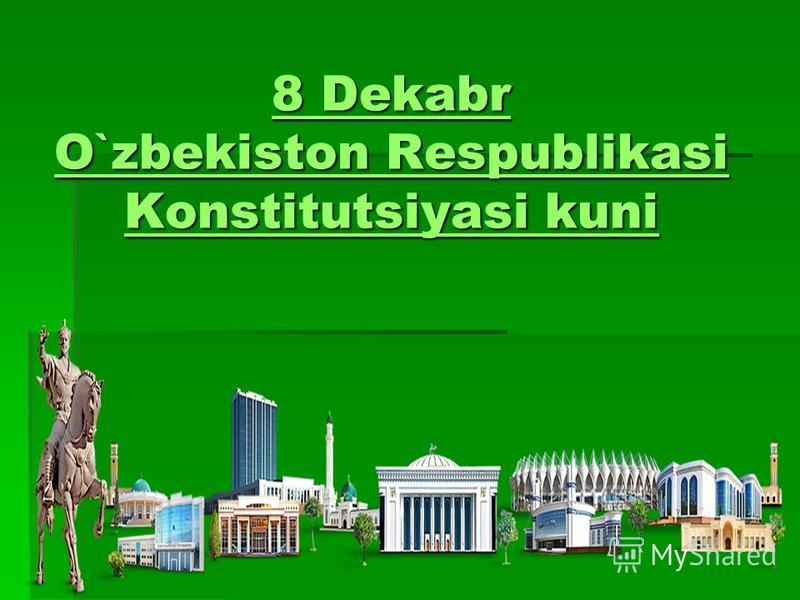 8 Dekabr O`zbekiston Respublikasi Konstitutsiyasi kuni 8 Dekabr O`zbekiston Respublikasi Konstitutsiyasi kuni