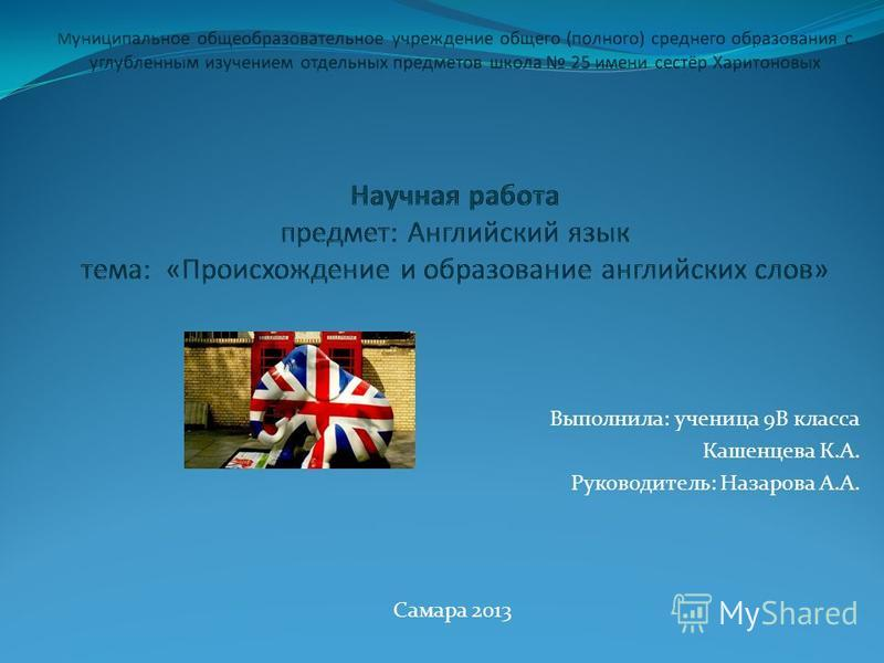 Выполнила: ученица 9В класса Кашенцева К.А. Руководитель: Назарова А.А. Самара 2013
