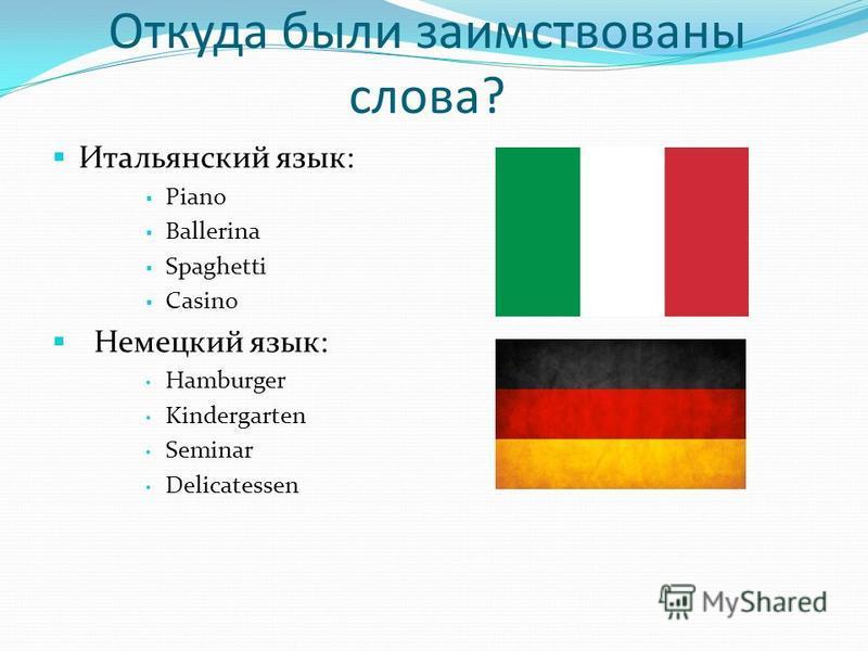 Откуда были заимствованы слова? Итальянский язык: Piano Ballerina Spaghetti Casino Немецкий язык: Hamburger Kindergarten Seminar Delicatessen