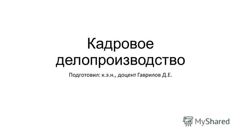 Кадровое делопроизводство Подготовил: к.э.н., доцент Гаврилов Д.Е.
