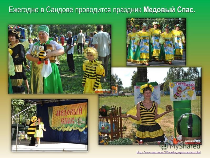 Ежегодно в Сандове проводится праздник Медовый Спас. http://www.sandvest.ru/229-medovyj-spas-v-sandovo.html