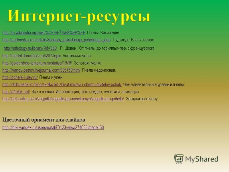 http://fotki.yandex.ru/users/natali73123/view/274033?page=60 http://ru.wikipedia.org/wiki/%CF%F7%B8%EB%FBhttp://ru.wikipedia.org/wiki/%CF%F7%B8%EB%FB Пчелы. Википедия. http://pudmeda.com/article/Sposoby_poluchenija_pchelinogo_jadahttp://pudmeda.com/a