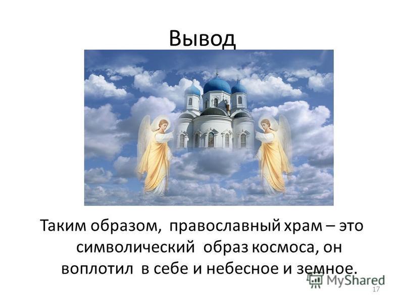 Вывод Таким образом, православный храм – это символический образ космоса, он воплотил в себе и небесное и земное. 17