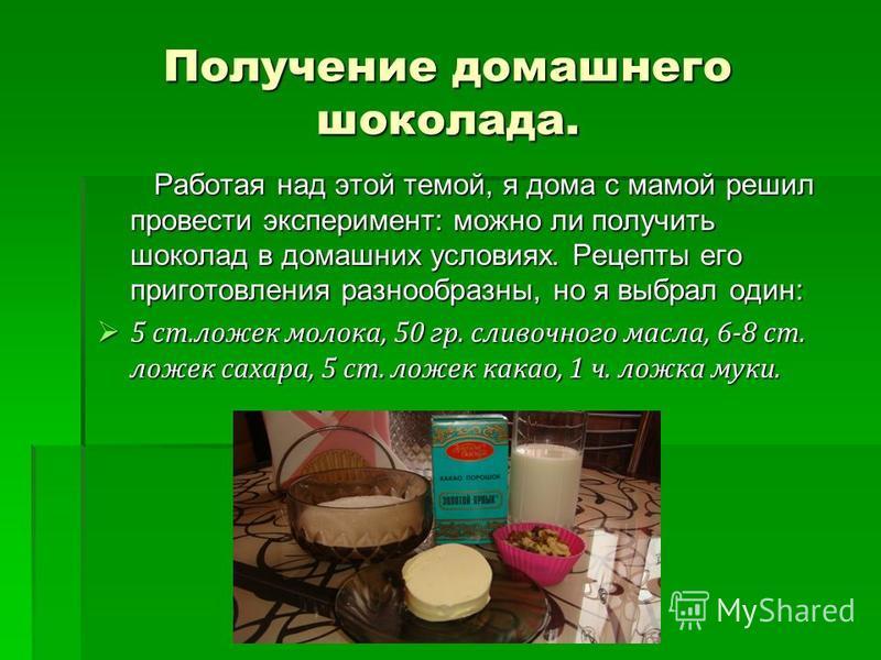 Получение домашнего шоколада. Работая над этой темой, я дома с мамой решил провести эксперимент: можно ли получить шоколад в домашних условиях. Рецепты его приготовления разнообразны, но я выбрал один: Работая над этой темой, я дома с мамой решил про
