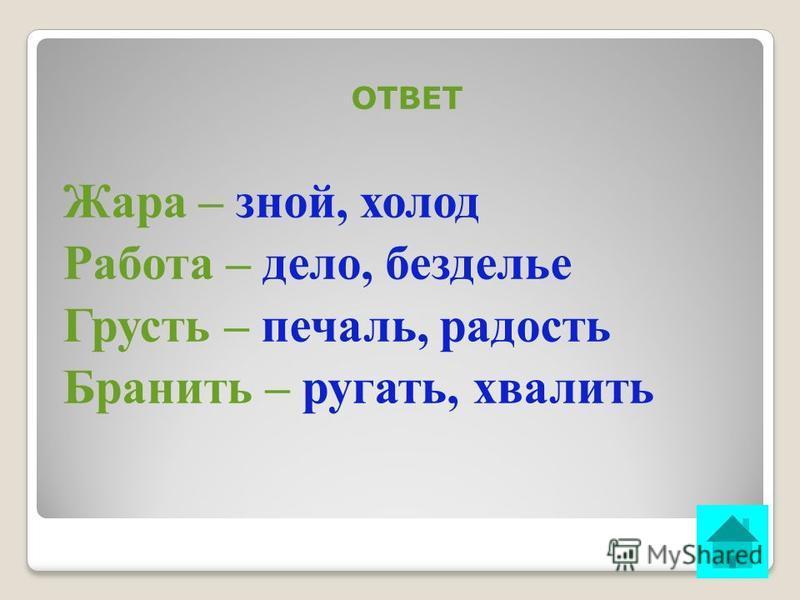 ВОПРОС НА 20 БАЛЛОВ Подберите к каждому из данных слов синоним и антоним: Жара- …, … Работа- …, … Грусть- …, … Бранить- …, … ОТВЕТ