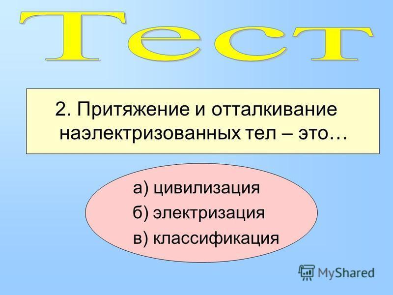 2. Притяжение и отталкивание наэлектризованных тел – это… а) цивилизация б) электризация в) классификация