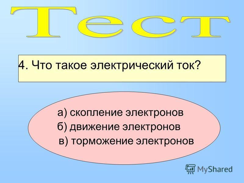 4. Что такое электрический ток? а) скопление электронов б) движение электронов в) торможение электронов