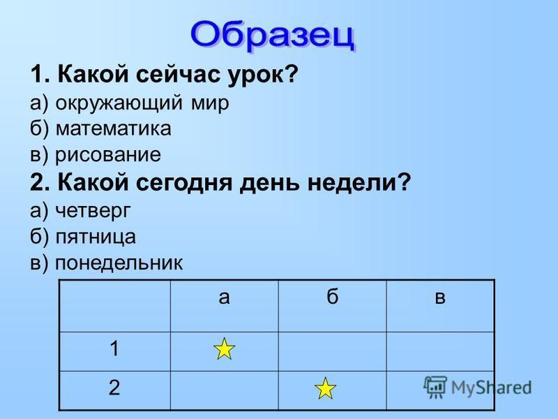 1. Какой сейчас урок? а) окружающий мир б) математика в) рисование 2. Какой сегодня день недели? а) четверг б) пятница в) понедельник абв 1 2