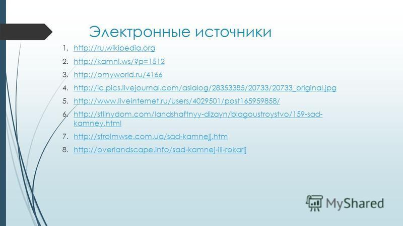 Электронные источники 1.http://ru.wikipedia.orghttp://ru.wikipedia.org 2.http://kamni.ws/?p=1512http://kamni.ws/?p=1512 3.http://omyworld.ru/4166http://omyworld.ru/4166 4.http://ic.pics.livejournal.com/asialog/28353385/20733/20733_original.jpghttp://