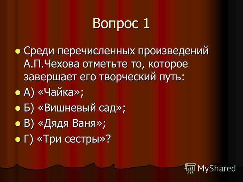 Вопрос 1 Среди перечисленных произведений А.П.Чехова отметьте то, которое завершает его творческий путь: Среди перечисленных произведений А.П.Чехова отметьте то, которое завершает его творческий путь: А) «Чайка»; А) «Чайка»; Б) «Вишневый сад»; Б) «Ви