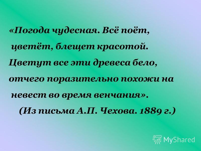 «Погода чудесная. Всё поёт, цветёт, блещет красотой. Цветут все эти древеса бело, отчего поразительно похожи на невест во время венчания». (Из письма А.П. Чехова. 1889 г.)