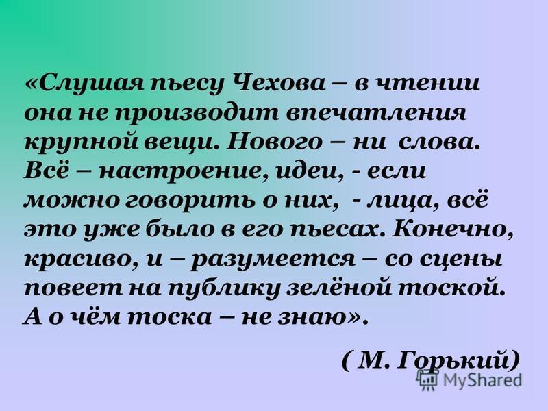 «Слушая пьесу Чехова – в чтении она не производит впечатления крупной вещи. Нового – ни слова. Всё – настроение, идеи, - если можно говорить о них, - лица, всё это уже было в его пьесах. Конечно, красиво, и – разумеется – со сцены повеет на публику з