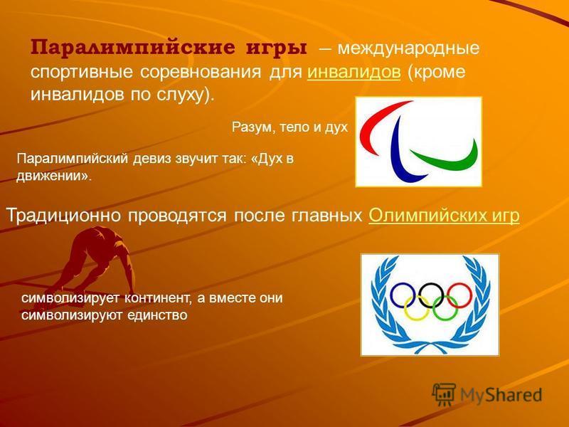 Паралимпийские игры международные спортивные соревнования для инвалидов (кроме инвалидов по слуху).инвалидов Традиционно проводятся после главных Олимпийских игр Олимпийских игр Разум, тело и дух символизирует континент, а вместе они символизируют ед
