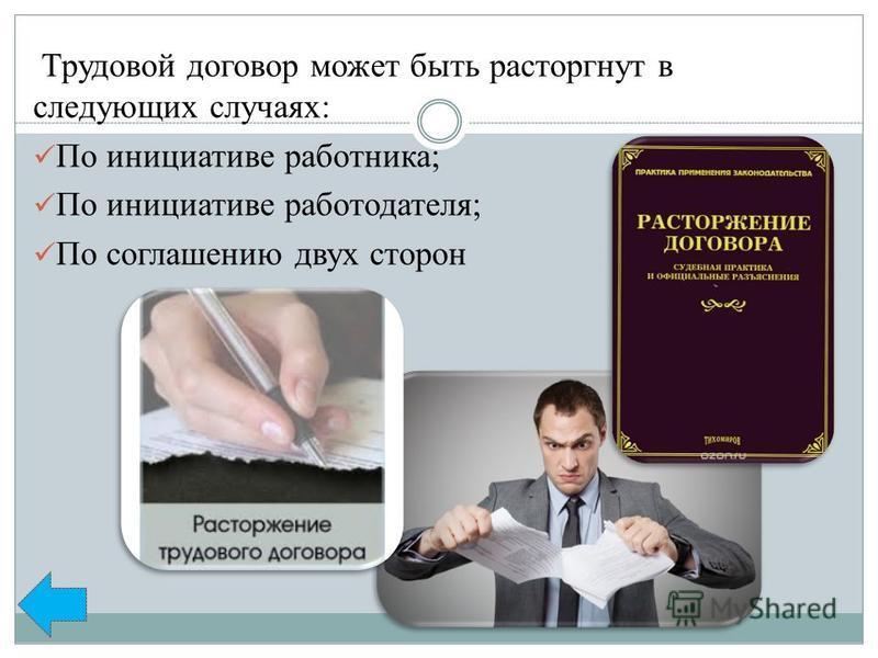 Трудовой договор может быть расторгнут в следующих случаях: По инициативе работника; По инициативе работодателя; По соглашению двух сторон