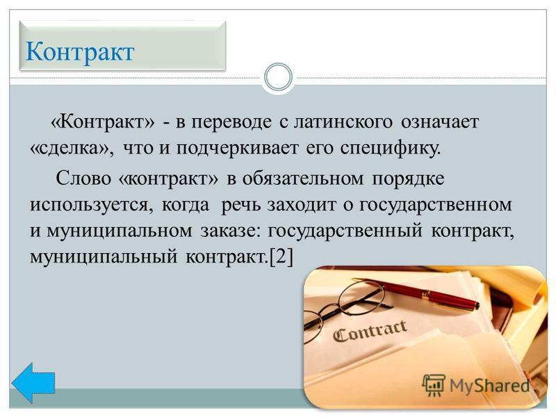 Контракт «Контракт» - в переводе с латинского означает «сделка», что и подчеркивает его специфику. Слово «контракт» в обязательном порядке используется, когда речь заходит о государственном и муниципальном заказе: государственный контракт, муниципаль