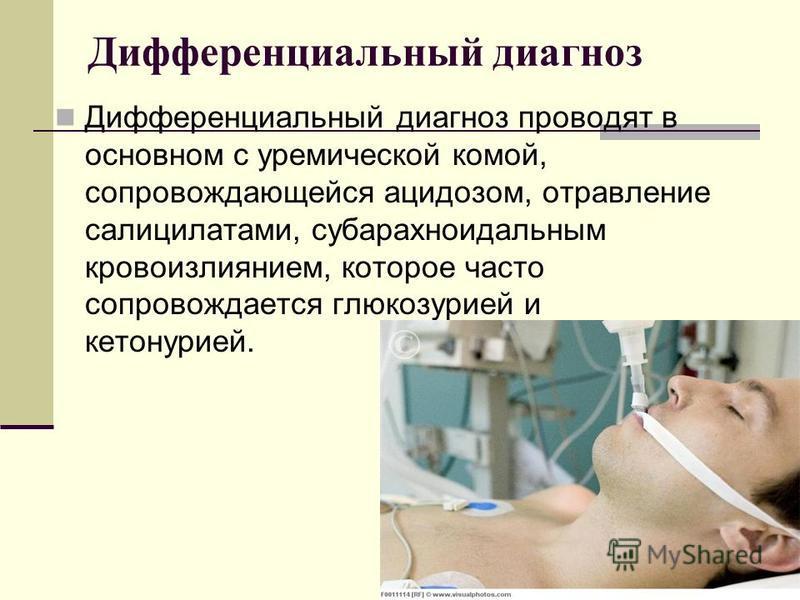 Дифференциальный диагноз Дифференциальный диагноз проводят в основном с уремической комой, сопровождающейся ацидозом, отравление салицилатами, субарахноидальным кровоизлиянием, которое часто сопровождается глюкозурией и кетонурией.
