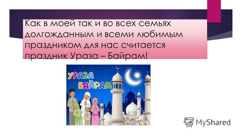 Как в моей так и во всех семьях долгожданным и всеми любимым праздником для нас считается праздник Ураза – Байрам!