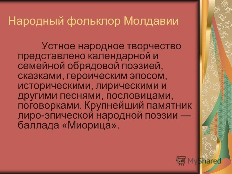 Народный фольклор Молдавии Устное народное творчество представлено календарной и семейной обрядовой поэзией, сказками, героическим эпосом, историческими, лирическими и другими песнями, пословицами, поговорками. Крупнейший памятник лиро-эпической наро