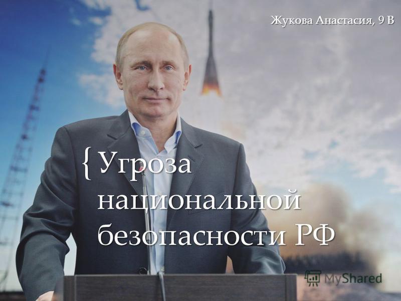 { Угроза национальной безопасности РФ Жукова Анастасия, 9 В