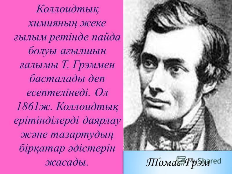 Коллоидтық химияның жеке ғылым ретінде пайда болуы ағылшын ғалымы Т. Грэммен басталады деп есептелінеді. Ол 1861ж. Коллоидтық ерітінділерді даярлау және тазартудың бірқатар әдістерін жасады. Томас Грэм