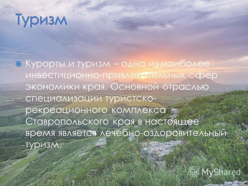 Курорты и туризм – одна из наиболее инвестиционно-привлекательных сфер экономики края. Основной отраслью специализации туристско- рекреационного комплекса Ставропольского края в настоящее время является лечебно-оздоровительный туризм.
