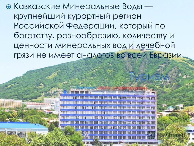 Кавказские Минеральные Воды крупнейший курортный регион Российской Федерации, который по богатству, разнообразию, количеству и ценности минеральных вод и лечебной грязи не имеет аналогов во всей Евразии.