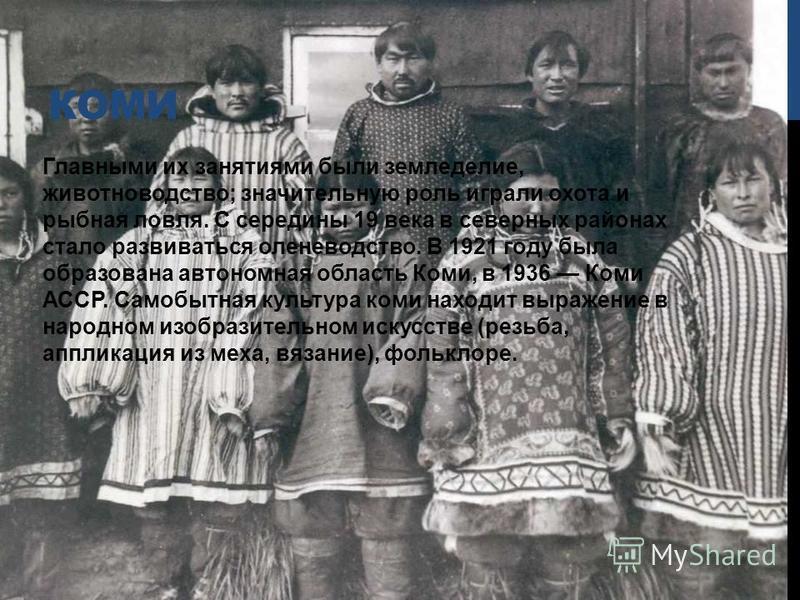 КОМИ Главными их занятиями были земледелие, животноводство; значительную роль играли охота и рыбная ловля. С середины 19 века в северных районах стало развиваться оленеводство. В 1921 году была образована автономная область Коми, в 1936 Коми АССР. Са