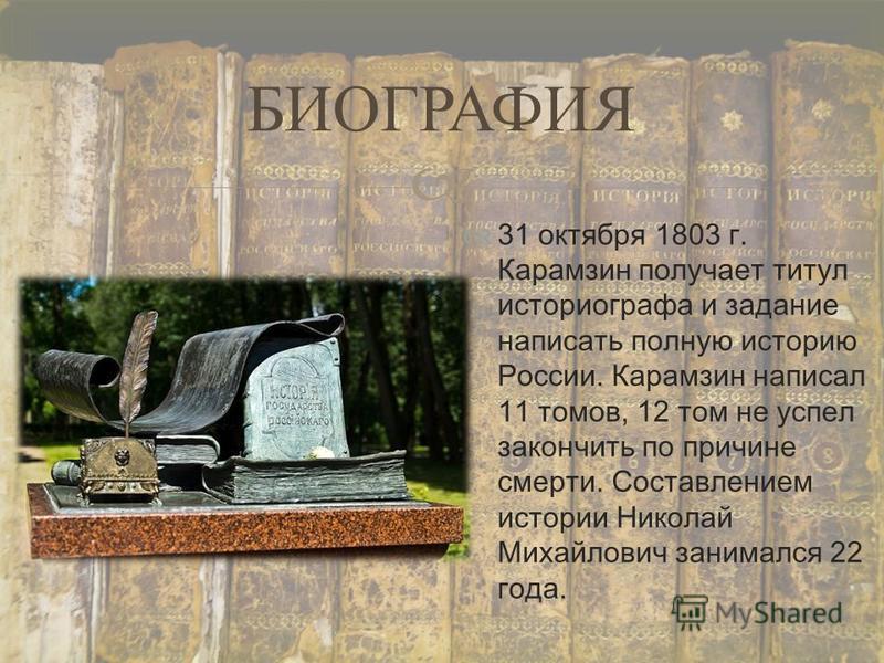 31 октября 1803 г. Карамзин получает титул историографа и задание написать полную историю России. Карамзин написал 11 томов, 12 том не успел закончить по причине смерти. Составлением истории Николай Михайлович занимался 22 года. БИОГРАФИЯ