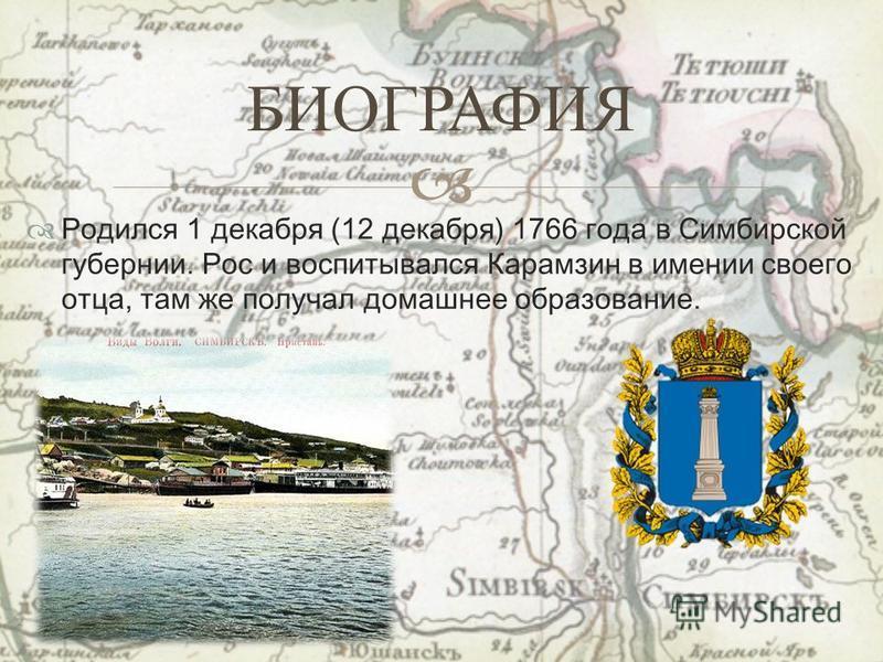 Родился 1 декабря (12 декабря) 1766 года в Симбирской губернии. Рос и воспитывался Карамзин в имении своего отца, там же получал домашнее образование. БИОГРАФИЯ