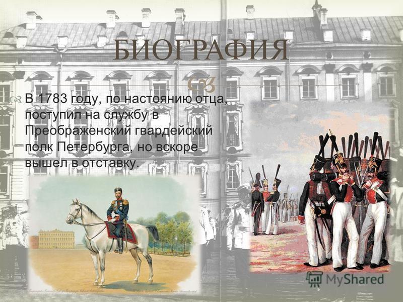 В 1783 году, по настоянию отца, поступил на службу в Преображенский гвардейский полк Петербурга, но вскоре вышел в отставку. БИОГРАФИЯ