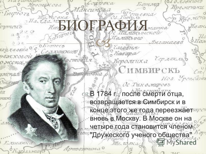 В 1784 г., после смерти отца, возвращается в Симбирск и в конце этого же года переезжает вновь в Москву. В Москве он на четыре года становится членом Дружеского ученого общества. БИОГРАФИЯ