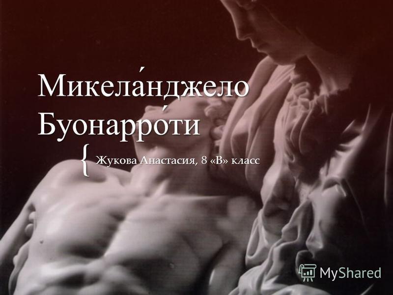 { Микела́нджело Буонарро́ти Жукова Анастасия, 8 «В» класс