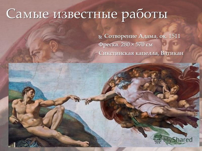 Сотворение Адама, ок. 1511 Сотворение Адама, ок. 1511 Фреска. 280 × 570 см Сикстинская капелла, Ватикан Самые известные работы
