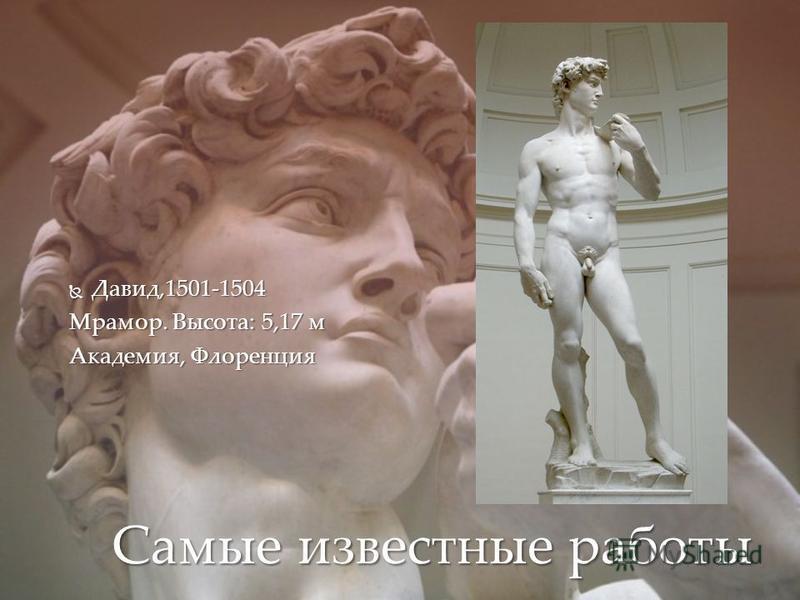 Давид,1501-1504 Давид,1501-1504 Мрамор. Высота: 5,17 м Академия, Флоренция Самые известные работы