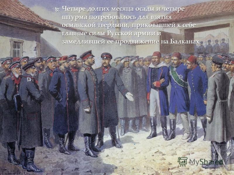 Четыре долгих месяца осады и четыре штурма потребовалось для взятия османской твердыни, приковавшей к себе главные силы Русской армии и замедлившей ее продвижение на Балканах. Четыре долгих месяца осады и четыре штурма потребовалось для взятия османс