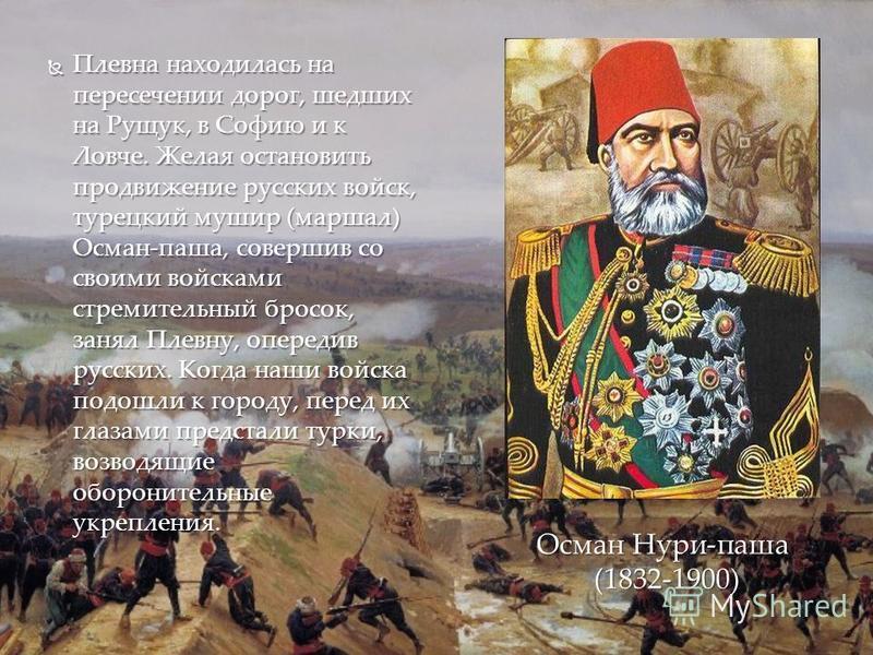 Плевна находилась на пересечении дорог, шедших на Рущук, в Софию и к Ловче. Желая остановить продвижение русских войск, турецкий мушир (маршал) Осман-паша, совершив со своими войсками стремительный бросок, занял Плевну, опередив русских. Когда наши в